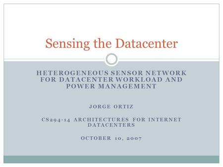 HETEROGENEOUS SENSOR NETWORK FOR DATACENTER WORKLOAD AND POWER MANAGEMENT JORGE ORTIZ CS294-14 ARCHITECTURES FOR INTERNET DATACENTERS OCTOBER 10, 2007.