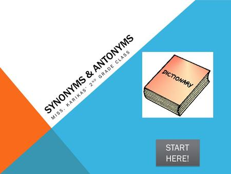SYNONYMS & ANTONYMS MISS. KARIKAS' 2 ND GRADE CLASS START HERE! START HERE!