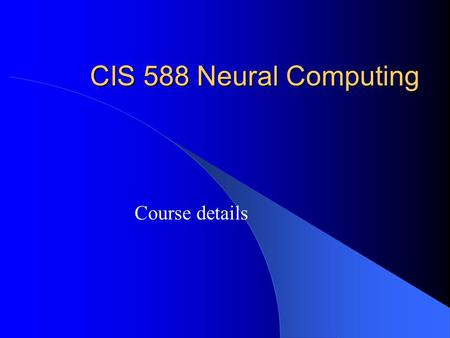 CIS 588 Neural Computing Course details. CIS 588 Neural Computing Course basics:  Instructor - Iren Valova  Tuesday, Thursday 5 - 6:15pm, T 101  1.