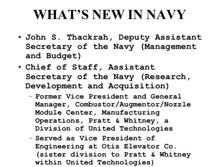 WHAT'S NEW IN NAVY John S. Thackrah, Deputy Assistant Secretary of the Navy (Management and Budget) Chief of Staff, Assistant Secretary of the Navy (Research,