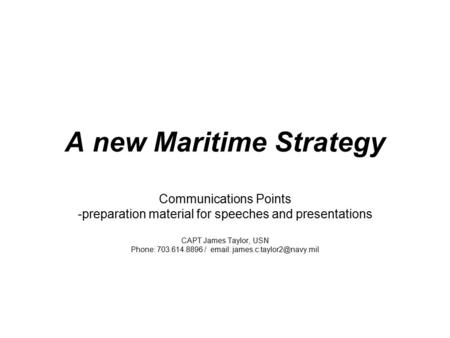 A new Maritime Strategy Communications Points -preparation material for speeches and presentations CAPT James Taylor, USN Phone: 703.614.8896 / email: