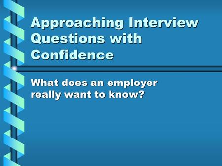 Approaching Interview Questions with Confidence What does an employer really want to know?