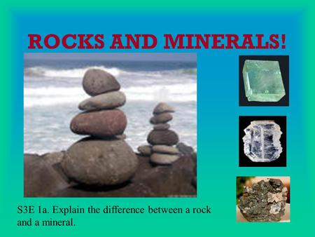 ROCKS AND MINERALS! S3E 1a. Explain the difference between a rock and a mineral.