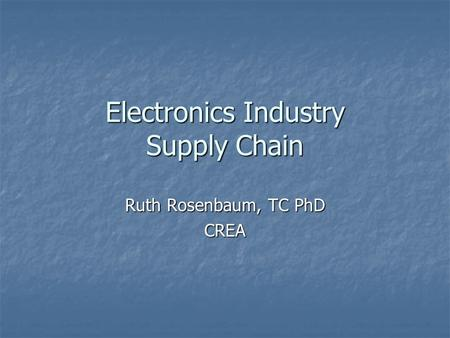 Electronics Industry Supply Chain Ruth Rosenbaum, TC PhD CREA.