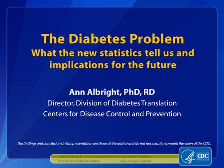 The Diabetes Problem What the new statistics tell us and implications for the future Ann Albright, PhD, RD Director, Division of Diabetes Translation Centers.