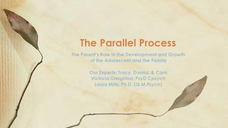 The Parallel Process The Parent's Role in the Development and Growth of the Adolescent and the Family Our Experts: Tracy, Donna, & Cam Victoria Creighton,