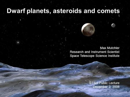 Dwarf planets, asteroids and comets Max Mutchler Research and Instrument Scientist Space Telescope Science Institute STScI Public Lecture December 2, 2008.