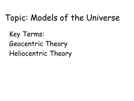 Topic: Models of the Universe Key Terms: Geocentric Theory Heliocentric Theory.