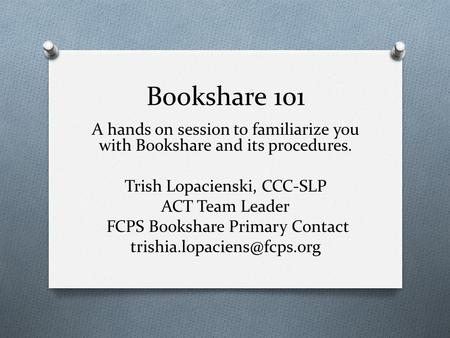 Bookshare 101 A hands on session to familiarize you with Bookshare and its procedures. Trish Lopacienski, CCC-SLP ACT Team Leader FCPS Bookshare Primary.