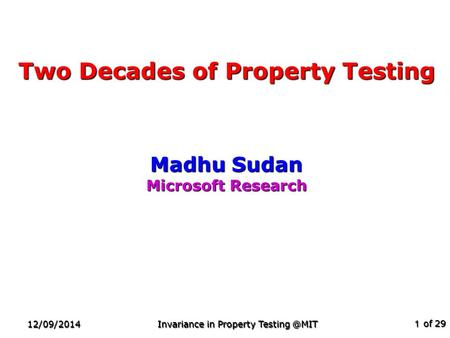 Of 29 12/09/2014 Invariance in Property 1 Two Decades of Property Testing Madhu Sudan Microsoft Research TexPoint fonts used in EMF. Read.