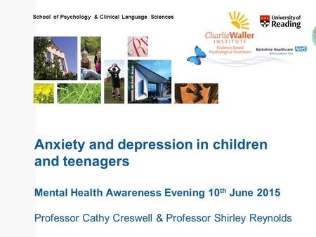 School of Psychology & Clinical Language Sciences Anxiety and depression in children and teenagers Mental Health Awareness Evening 10 th June 2015 Professor.