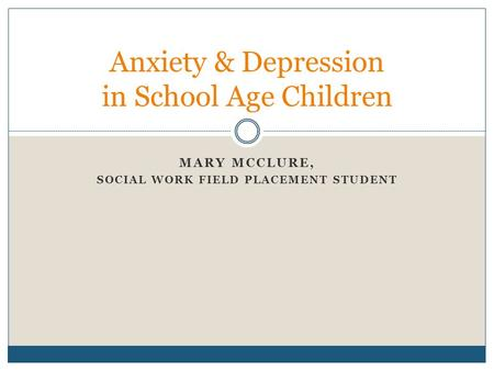 MARY MCCLURE, SOCIAL WORK FIELD PLACEMENT STUDENT Anxiety & Depression in School Age Children.