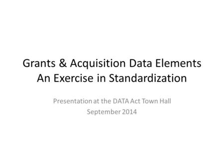 Grants & Acquisition Data Elements An Exercise in Standardization Presentation at the DATA Act Town Hall September 2014.