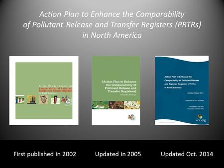 Action Plan to Enhance the Comparability of Pollutant Release and Transfer Registers (PRTRs) in North America First published in 2002 Updated in 2005 Updated.