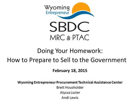 Doing Your Homework: How to Prepare to Sell to the Government February 18, 2015 Wyoming Entrepreneur Procurement Technical Assistance Center Brett Housholder.