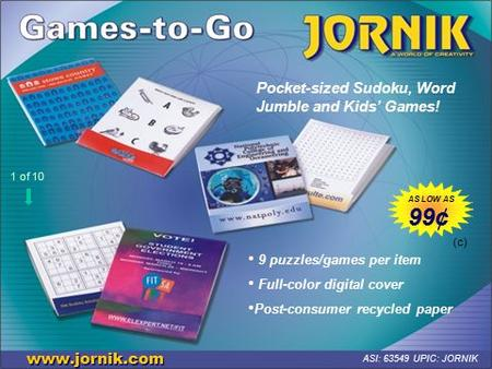 Pocket-sized Sudoku, Word Jumble and Kids' Games! www.jornik.com ASI: 63549 UPIC: JORNIK 9 puzzles/games per item Full-color digital cover Post-consumer.