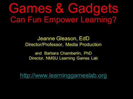 Games & Gadgets Can Fun Empower Learning? Jeanne Gleason, EdD Director/Professor, Media Production and Barbara Chamberlin, PhD Director, NMSU Learning.