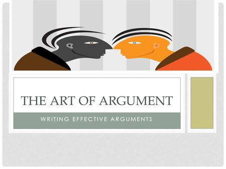 WRITING EFFECTIVE ARGUMENTS THE ART OF ARGUMENT. THE PARTS OF AN ARGUMENT Claim: the statement of the position you are arguing; your thesis Warrant: Your.