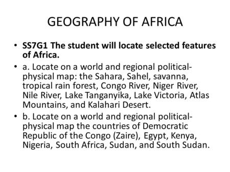 GEOGRAPHY OF AFRICA SS7G1 The student will locate selected features of Africa. a. Locate on a world and regional political- physical map: the Sahara, Sahel,