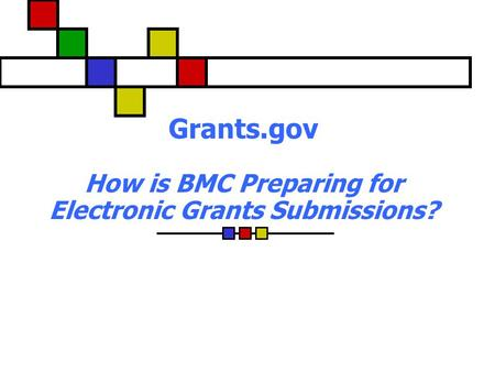 Grants.gov How is BMC Preparing for Electronic Grants Submissions?