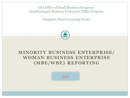 MINORITY BUSINESS ENTERPRISE/ WOMAN BUSINESS ENTERPRISE (MBE/WBE) REPORTING EPA Office of Small Business Programs Disadvantaged Business Enterprise (DBE)