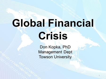 Global Financial Crisis 1 Don Kopka, PhD Management Dept Towson University.