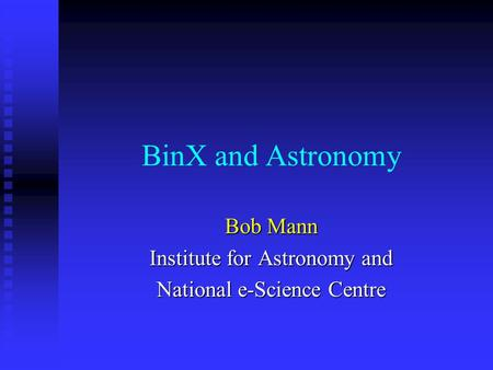 BinX and Astronomy Bob Mann Institute for Astronomy and National e-Science Centre.