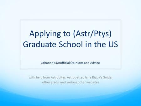 Applying to (Astr/Ptys) Graduate School in the US Johanna's Unofficial Opinions and Advice with help from Astrobites, Astrobetter, Jane Rigby's Guide,