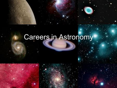Careers in Astronomy. A Future in Astronomy So you want to be an astronomer, but what do you need to do now to get there? –Get involved in research and.