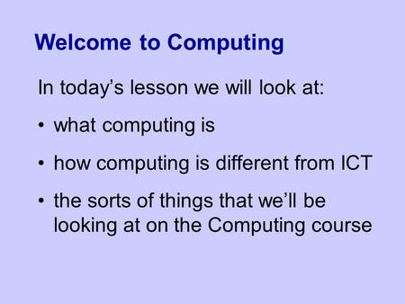 Welcome to Computing In today's lesson we will look at: what computing is how computing is different from ICT the sorts of things that we'll be looking.
