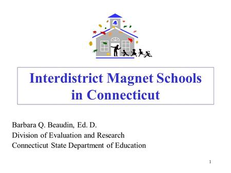 1 Interdistrict Magnet Schools in Connecticut Barbara Q. Beaudin, Ed. D. Division of Evaluation and Research Connecticut State Department of Education.