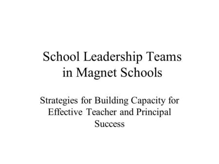 School Leadership Teams in Magnet Schools Strategies for Building Capacity for Effective Teacher and Principal Success.