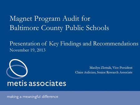 Magnet Program Audit for Baltimore County Public Schools Presentation of Key Findings and Recommendations November 19, 2013 Marilyn Zlotnik, Vice President.