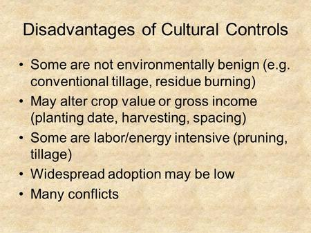 Disadvantages of Cultural Controls Some are not environmentally benign (e.g. conventional tillage, residue burning) May alter crop value or gross income.