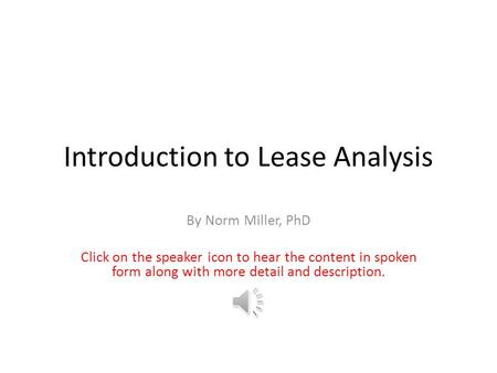 Introduction to Lease Analysis By Norm Miller, PhD Click on the speaker icon to hear the content in spoken form along with more detail and description.