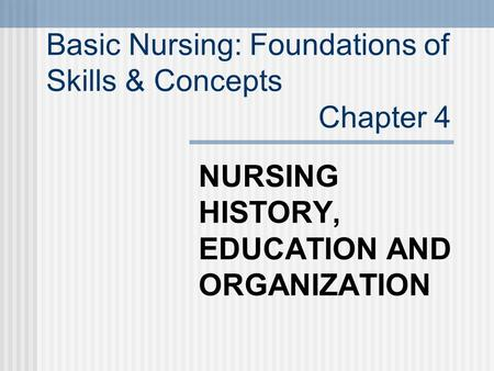 NURSING HISTORY, EDUCATION AND ORGANIZATION Basic Nursing: Foundations of Skills & Concepts Chapter 4.