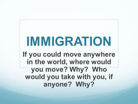 IMMIGRATION If you could move anywhere in the world, where would you move? Why? Who would you take with you, if anyone? Why?