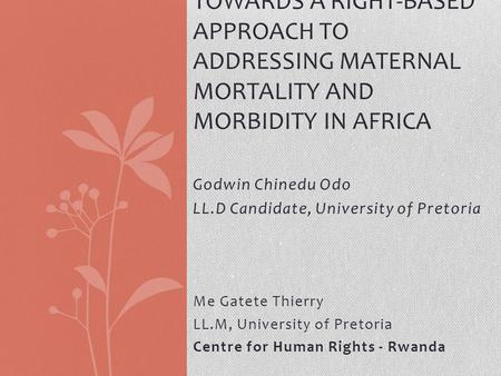 Godwin Chinedu Odo LL.D Candidate, University of Pretoria TOWARDS A RIGHT-BASED APPROACH TO ADDRESSING MATERNAL MORTALITY AND MORBIDITY IN AFRICA Me Gatete.