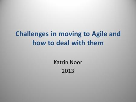 Challenges in moving to Agile and how to deal with them Katrin Noor 2013.