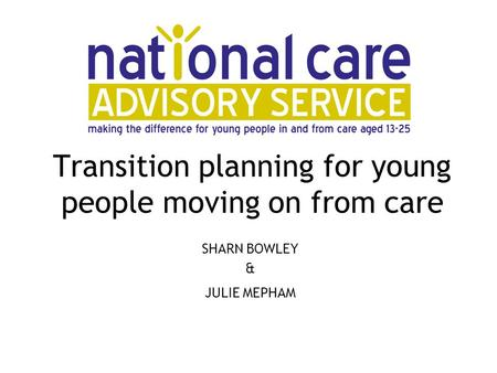 Transition planning for young people moving on from care SHARN BOWLEY & JULIE MEPHAM.