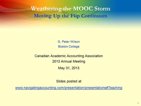 1 Weathering the MOOC Storm Moving Up the Flip Continuum G. Peter Wilson Boston College Canadian Academic Accounting Association 2013 Annual Meeting May.