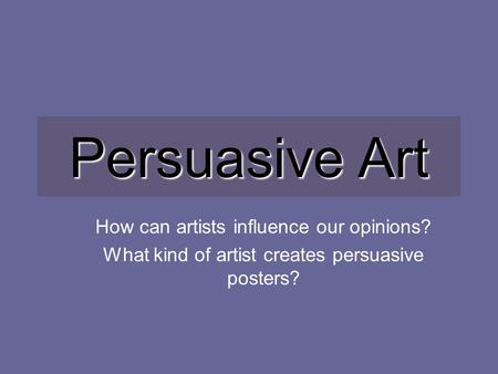 Persuasive Art How can artists influence our opinions? What kind of artist creates persuasive posters?