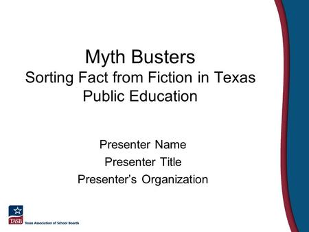 Myth Busters Sorting Fact from Fiction in Texas Public Education Presenter Name Presenter Title Presenter's Organization.