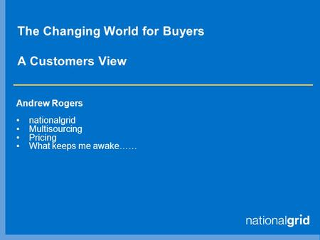 The Changing World for Buyers A Customers View Andrew Rogers nationalgrid Multisourcing Pricing What keeps me awake……