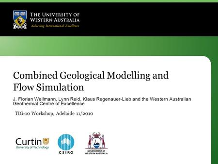 Combined Geological Modelling and Flow Simulation J. Florian Wellmann, Lynn Reid, Klaus Regenauer-Lieb and the Western Australian Geothermal Centre of.