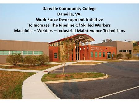 Danville Community College Danville, VA. Work Force Development Initiative To Increase The Pipeline Of Skilled Workers Machinist – Welders – Industrial.
