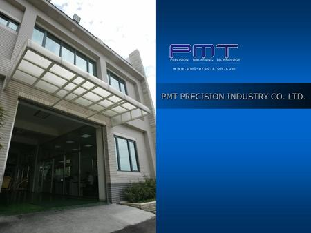PMT PRECISION INDUSTRY CO. LTD.. Copyright © 2007 P.M.T PRECISION INDUSTRY CO. LTD. all rights reserved. Company Profile SHIAN-LUNG PRECISION INDUSTRY.