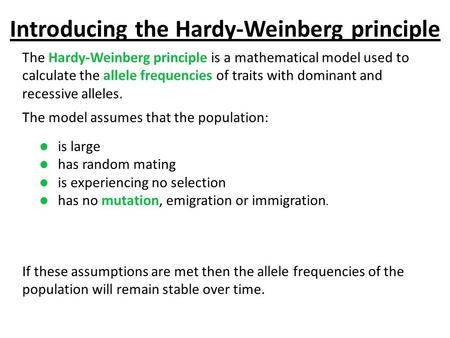 Introducing the Hardy-Weinberg principle The Hardy-Weinberg principle is a mathematical model used to calculate the allele frequencies of traits with dominant.
