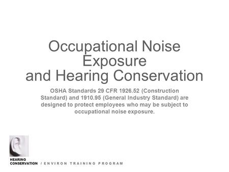 HEARING CONSERVATION / E N V I R O N T R A I N I N G P R O G R A M Occupational Noise Exposure and Hearing Conservation OSHA Standards 29 CFR 1926.52 (Construction.