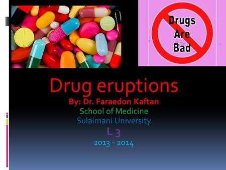 Drug eruptions By: Dr. Faraedon Kaftan School of Medicine Sulaimani University L 3 2013 - 2014.